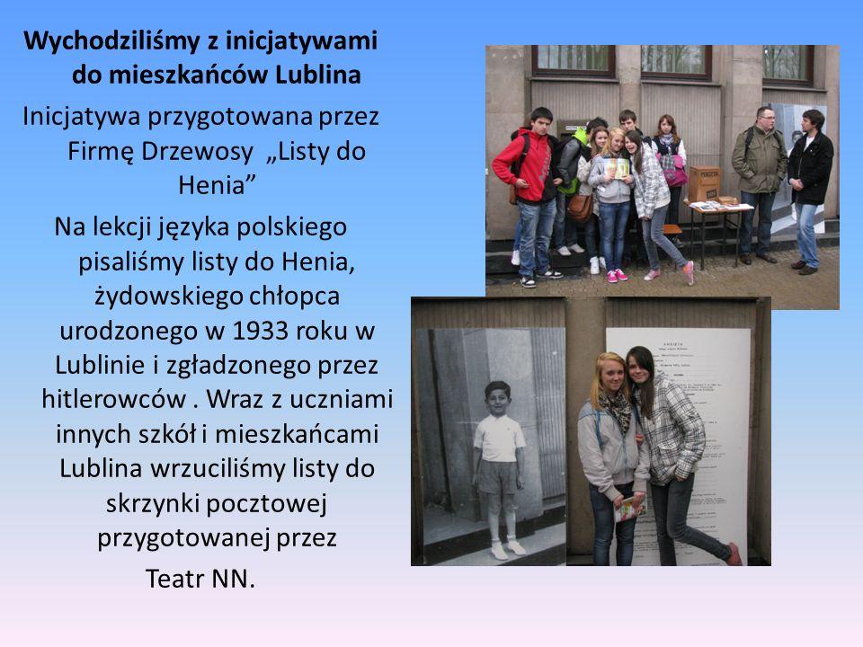Wychodziliśmy z inicjatywami do mieszkańców Lublina Inicjatywa przygotowana przez Firmę Drzewosy Listy do Henia Na lekcji języka polskiego pisaliśmy listy do Henia, żydowskiego chłopca urodzonego w 1933 roku w Lublinie i zgładzonego przez hitlerowców.