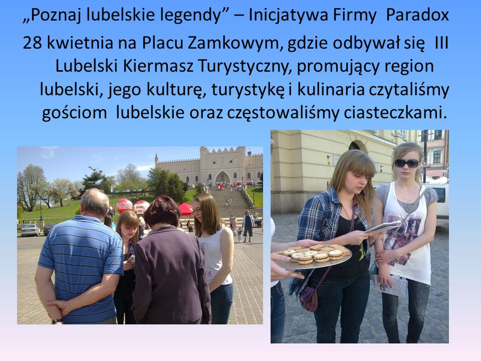 Poznaj lubelskie legendy – Inicjatywa Firmy Paradox 28 kwietnia na Placu Zamkowym, gdzie odbywał się III Lubelski Kiermasz Turystyczny, promujący region lubelski, jego kulturę, turystykę i kulinaria czytaliśmy gościom lubelskie oraz częstowaliśmy ciasteczkami.