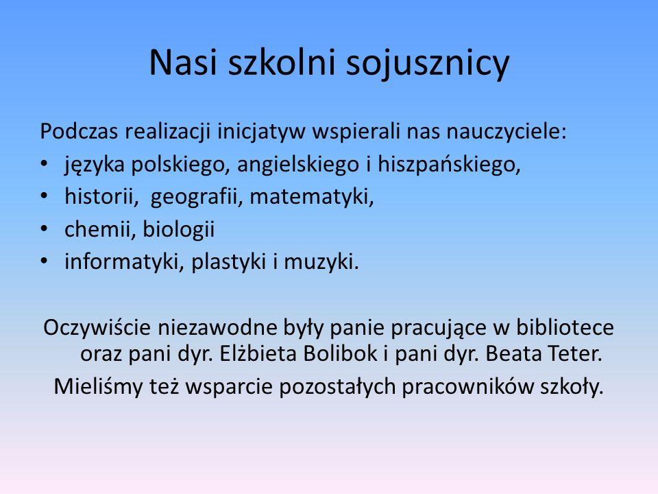 Nasi szkolni sojusznicy Podczas realizacji inicjatyw wspierali nas nauczyciele: języka polskiego, angielskiego i hiszpańskiego, historii, geografii, matematyki, chemii, biologii informatyki, plastyki i muzyki.