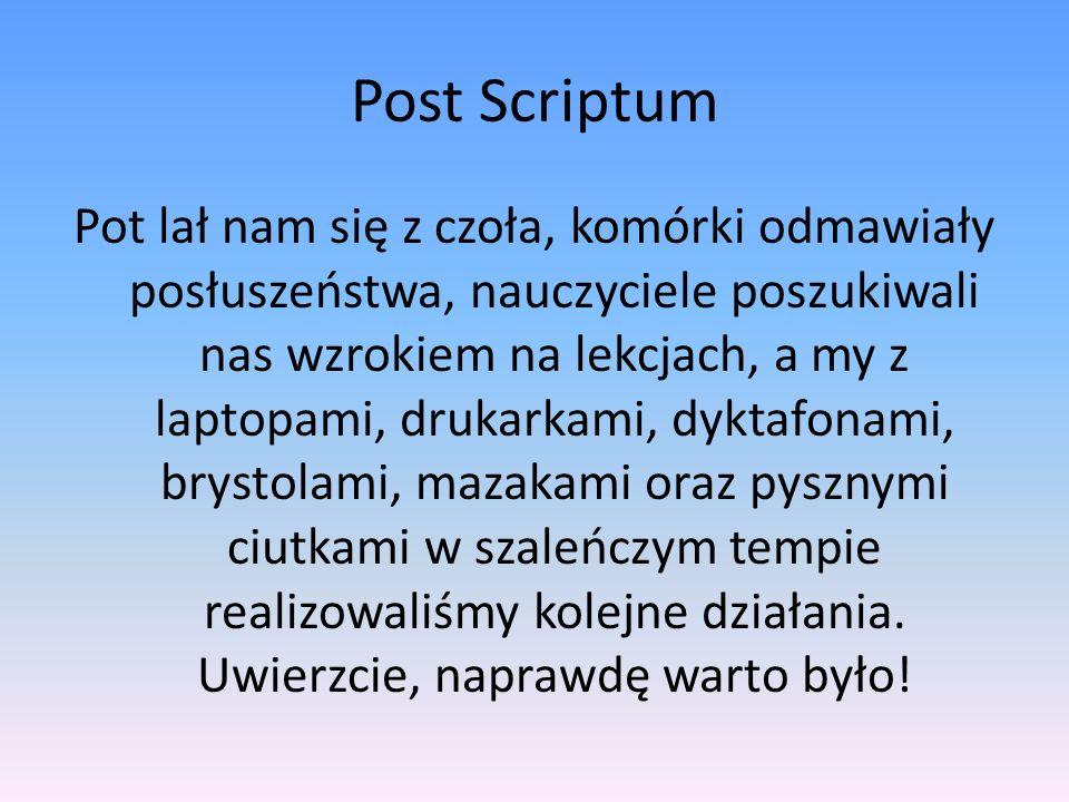 Post Scriptum Pot lał nam się z czoła, komórki odmawiały posłuszeństwa, nauczyciele poszukiwali nas wzrokiem na lekcjach, a my z laptopami, drukarkami, dyktafonami, brystolami, mazakami oraz pysznymi ciutkami w szaleńczym tempie realizowaliśmy kolejne działania.