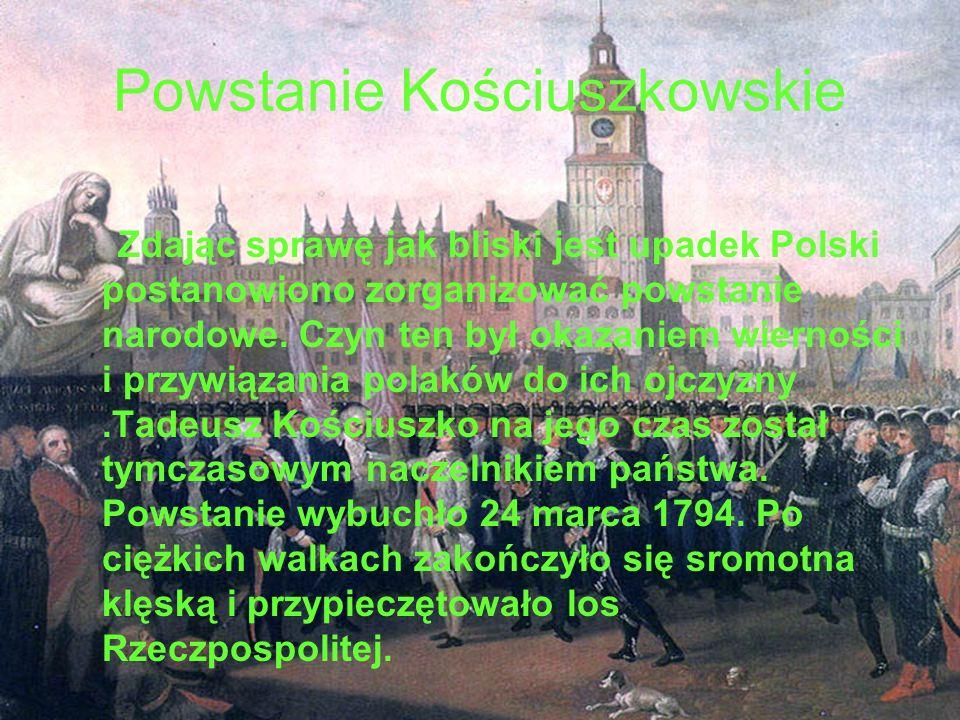 Powstanie Kościuszkowskie Zdając sprawę jak bliski jest upadek Polski postanowiono zorganizować powstanie narodowe. Czyn ten był okazaniem wierności i