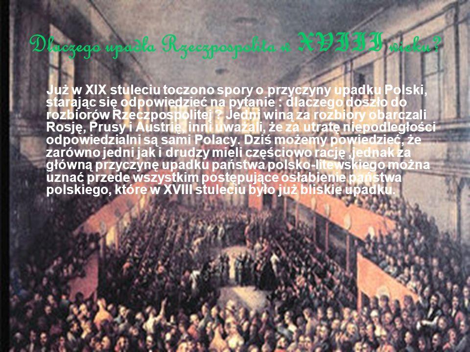 Dlaczego upadła Rzeczpospolita w XVIII wieku? Już w XIX stuleciu toczono spory o przyczyny upadku Polski, starając się odpowiedzieć na pytanie : dlacz
