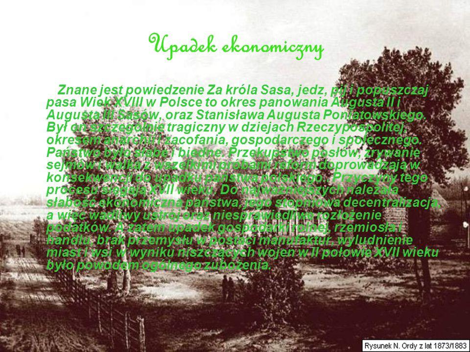 Upadek ekonomiczny Znane jest powiedzenie Za króla Sasa, jedz, pij i popuszczaj pasa Wiek XVIII w Polsce to okres panowania Augusta II i Augusta III S