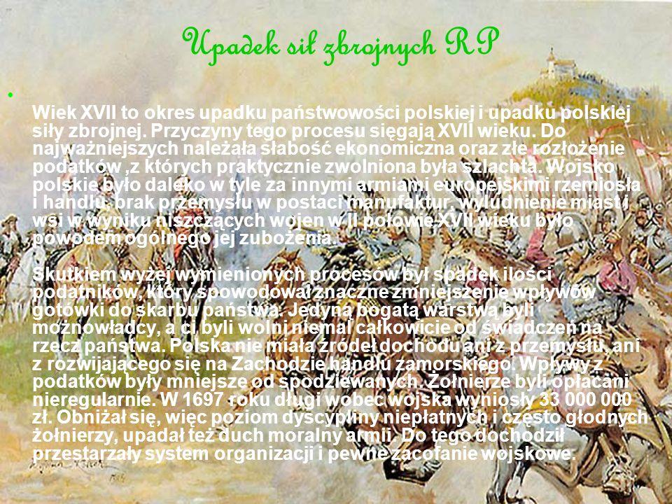 Upadek sił zbrojnych RP Wiek XVII to okres upadku państwowości polskiej i upadku polskiej siły zbrojnej. Przyczyny tego procesu sięgają XVII wieku. Do
