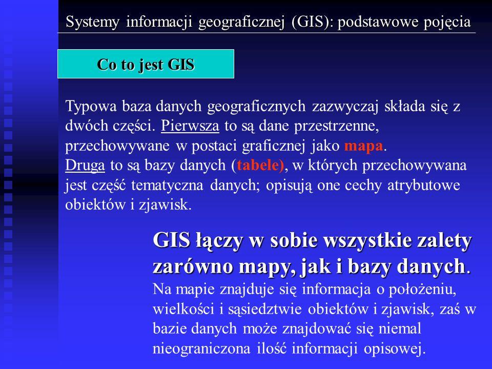 Systemy informacji geograficznej (GIS): podstawowe pojęcia Co to jest GIS Dzięki takiej budowie GIS umożliwia dwojaki dostęp do danych: 1.Możemy zadać zapytanie do bazy danych o wyszukanie elementów spełniających żądany warunek i w efekcie otrzymać odpowiedź w postaci obiektów zaznaczonych na mapie.
