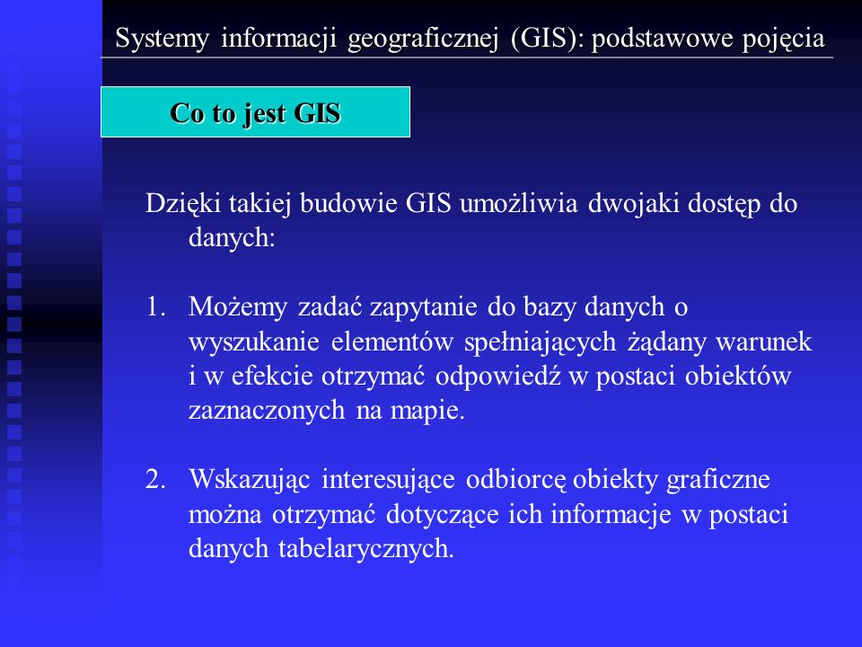Źródła zasilania modelu rastrowego: - w wyniku procesu skanowania map analogowych - zdjęcia satelitarne i lotnicze, - z przetworników analogowo-cyfrowych (cyfrowy aparat fotograficzny, cyfrowe kamery telewizyjne), - standardowe pliki graficzne, - przy użyciu odpowiedniego oprogramowania konwertującego obrazy wektorowe do postaci rastrowej Systemy informacji geograficznej (GIS): podstawowe pojęcia Elementy GIS > Dane > Dane graficzne > Dane rastrowe