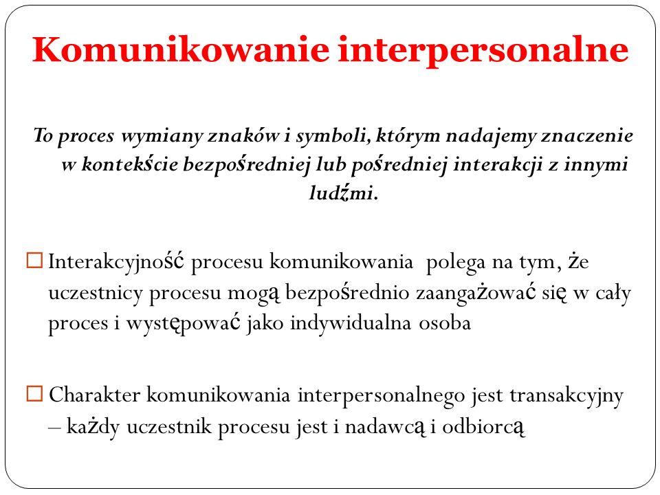 Komunikowanie interpersonalne To proces wymiany znaków i symboli, którym nadajemy znaczenie w kontek ś cie bezpo ś redniej lub po ś redniej interakcji