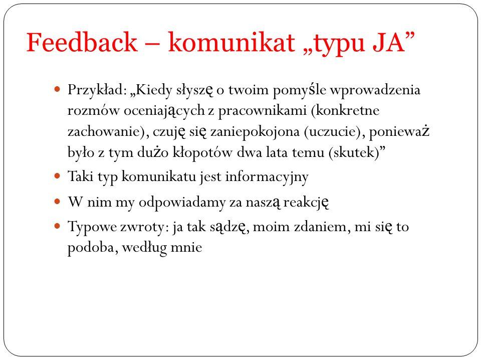 Feedback – komunikat typu JA Przykład: Kiedy słysz ę o twoim pomy ś le wprowadzenia rozmów oceniaj ą cych z pracownikami (konkretne zachowanie), czuj