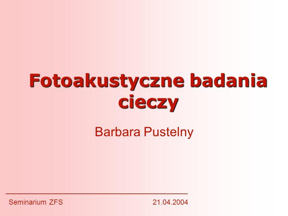 Fotoakustyczne badania cieczy Barbara Pustelny Seminarium ZFS21.04.2004