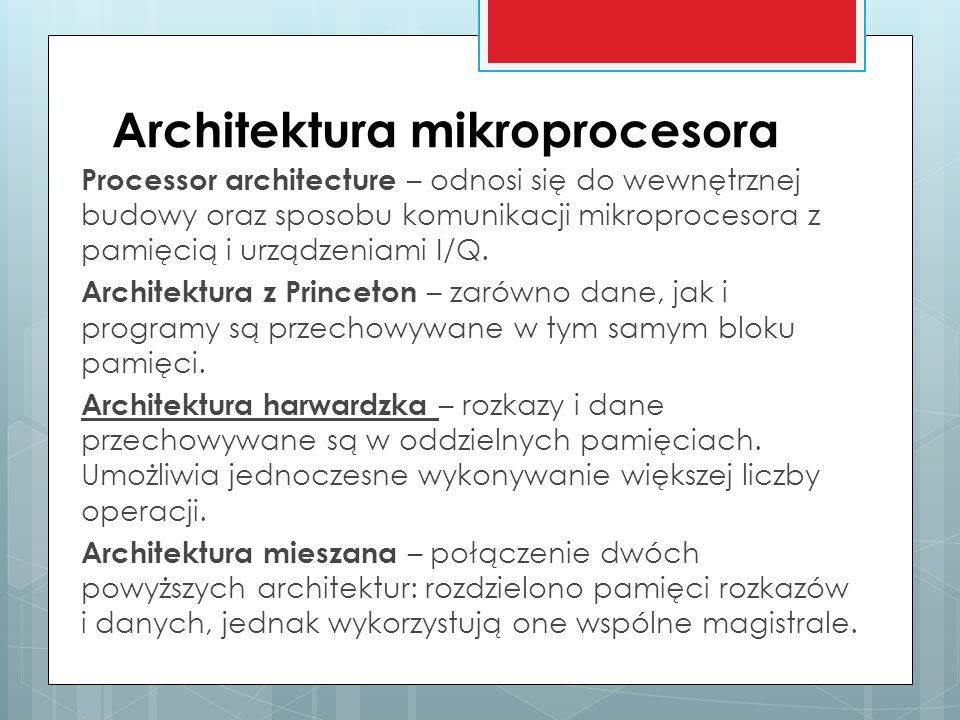 Architektura mikroprocesora Processor architecture – odnosi się do wewnętrznej budowy oraz sposobu komunikacji mikroprocesora z pamięcią i urządzeniam