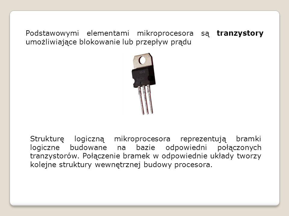 Podstawowymi elementami mikroprocesora są tranzystory umożliwiające blokowanie lub przepływ prądu Strukturę logiczną mikroprocesora reprezentują bramki logiczne budowane na bazie odpowiedni połączonych tranzystorów.