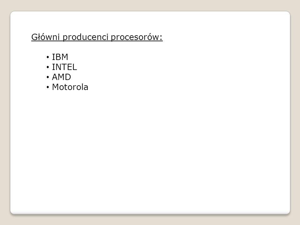 Główni producenci procesorów: IBM INTEL AMD Motorola
