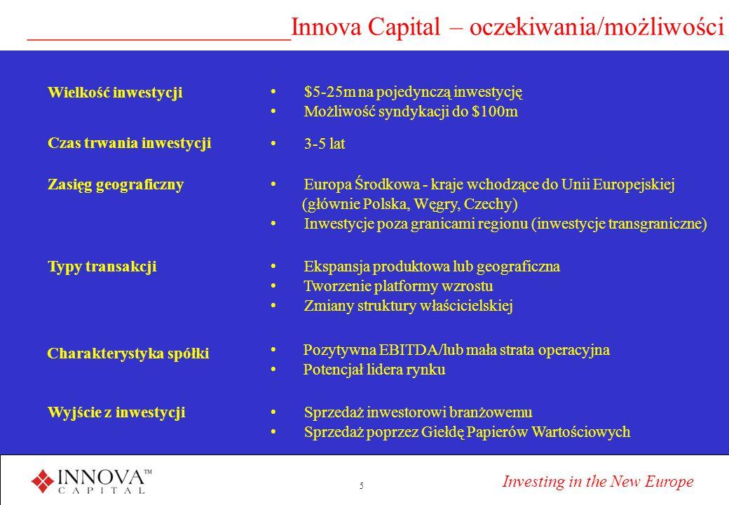 Investing in the New Europe 5 ____________________Innova Capital – oczekiwania/możliwości Czas trwania inwestycji 3-5 lat Charakterystyka spółki Pozytywna EBITDA/lub mała strata operacyjna Potencjał lidera rynku Wielkość inwestycji $5-25m na pojedynczą inwestycję Możliwość syndykacji do $100m Zasięg geograficzny Europa Środkowa - kraje wchodzące do Unii Europejskiej (głównie Polska, Węgry, Czechy) Inwestycje poza granicami regionu (inwestycje transgraniczne) Typy transakcji Ekspansja produktowa lub geograficzna Tworzenie platformy wzrostu Zmiany struktury właścicielskiej Wyjście z inwestycji Sprzedaż inwestorowi branżowemu Sprzedaż poprzez Giełdę Papierów Wartościowych