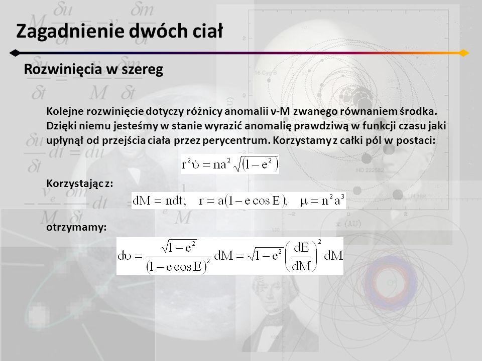 Zagadnienie dwóch ciał Rozwinięcia w szereg Kolejne rozwinięcie dotyczy różnicy anomalii ν-M zwanego równaniem środka. Dzięki niemu jesteśmy w stanie