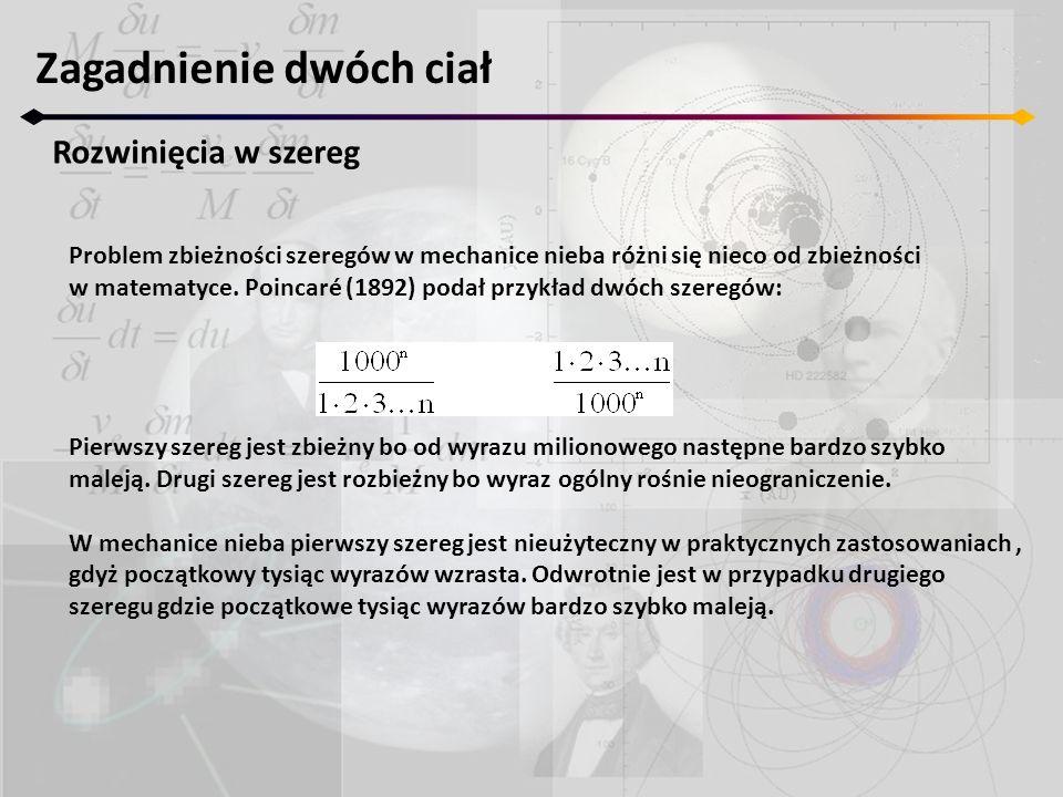 Zagadnienie dwóch ciał Rozwinięcia w szereg Problem zbieżności szeregów w mechanice nieba różni się nieco od zbieżności w matematyce. Poincaré (1892)