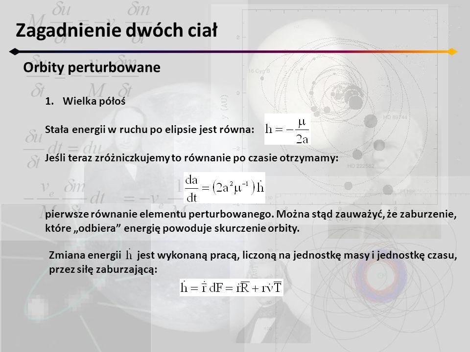 Zmiana energii jest wykonaną pracą, liczoną na jednostkę masy i jednostkę czasu, przez siłę zaburzającą: Zagadnienie dwóch ciał Orbity perturbowane 1.