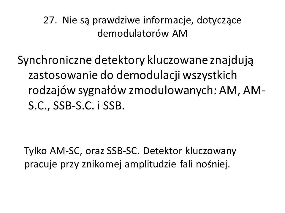 27. Nie są prawdziwe informacje, dotyczące demodulatorów AM Synchroniczne detektory kluczowane znajdują zastosowanie do demodulacji wszystkich rodzajó