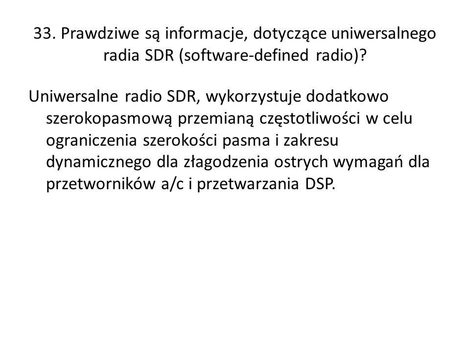 33. Prawdziwe są informacje, dotyczące uniwersalnego radia SDR (software-defined radio)? Uniwersalne radio SDR, wykorzystuje dodatkowo szerokopasmową