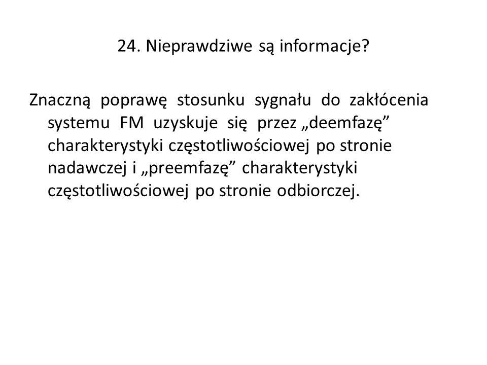 24. Nieprawdziwe są informacje? Znaczną poprawę stosunku sygnału do zakłócenia systemu FM uzyskuje się przez deemfazę charakterystyki częstotliwościow