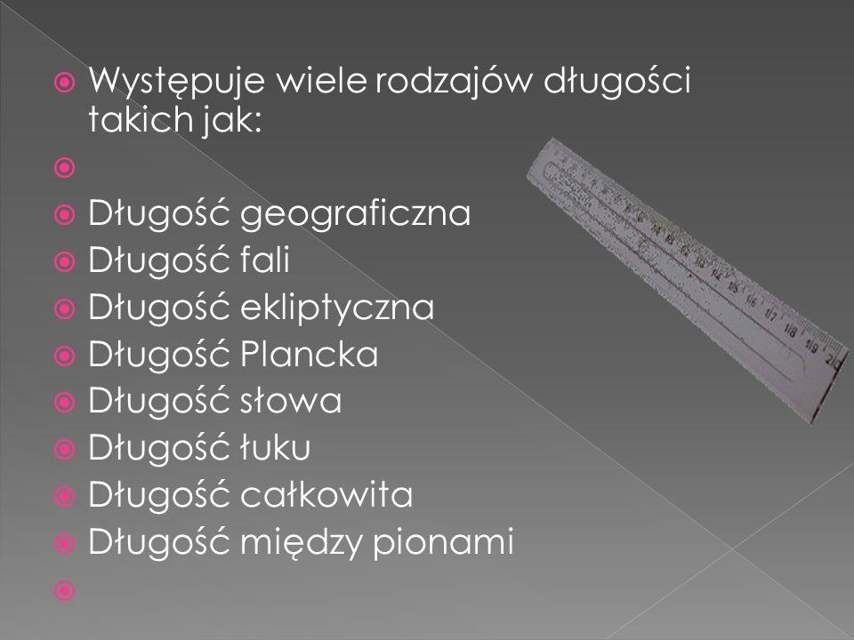 Występuje wiele rodzajów długości takich jak: Długość geograficzna Długość fali Długość ekliptyczna Długość Plancka Długość słowa Długość łuku Długość całkowita Długość między pionami