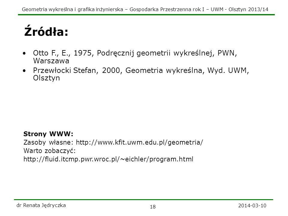 Geometria wykreślna i grafika inżynierska – Gospodarka Przestrzenna rok I – UWM - Olsztyn 2013/14 2014-03-10 dr Renata Jędryczka 18 Źródła: Otto F., E
