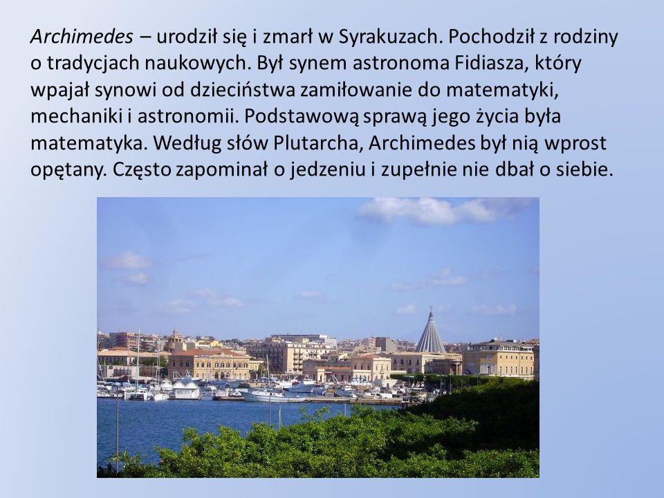 Archimedes – urodził się i zmarł w Syrakuzach. Pochodził z rodziny o tradycjach naukowych. Był synem astronoma Fidiasza, który wpajał synowi od dzieci