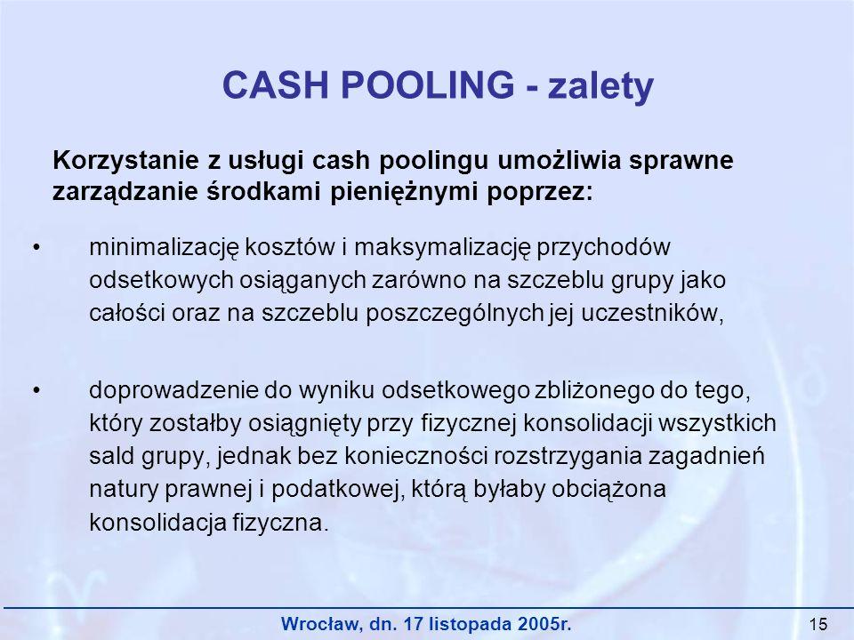 Wrocław, dn. 17 listopada 2005r. 15 CASH POOLING - zalety minimalizację kosztów i maksymalizację przychodów odsetkowych osiąganych zarówno na szczeblu