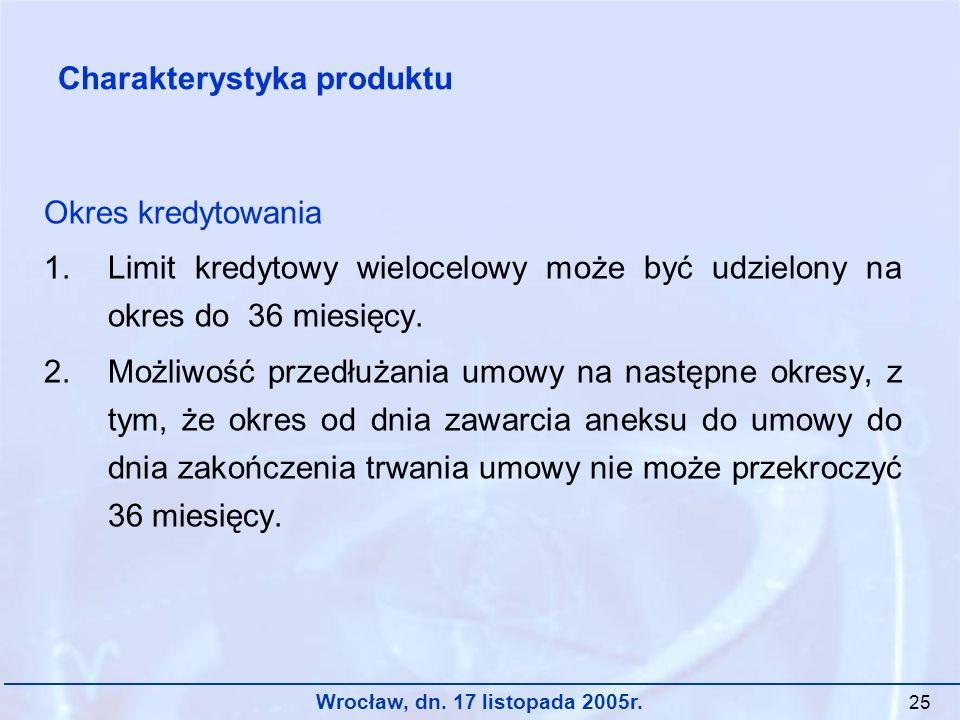 Wrocław, dn. 17 listopada 2005r. 25 Okres kredytowania 1.Limit kredytowy wielocelowy może być udzielony na okres do 36 miesięcy. 2.Możliwość przedłuża