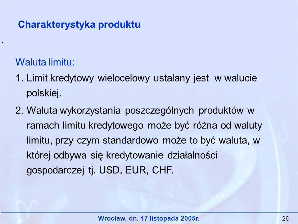 Wrocław, dn. 17 listopada 2005r. 26 Waluta limitu: 1.Limit kredytowy wielocelowy ustalany jest w walucie polskiej. 2.Waluta wykorzystania poszczególny