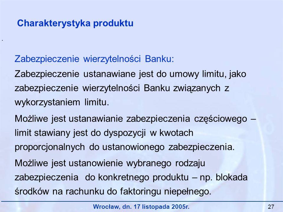Wrocław, dn. 17 listopada 2005r. 27 Zabezpieczenie wierzytelności Banku: Zabezpieczenie ustanawiane jest do umowy limitu, jako zabezpieczenie wierzyte