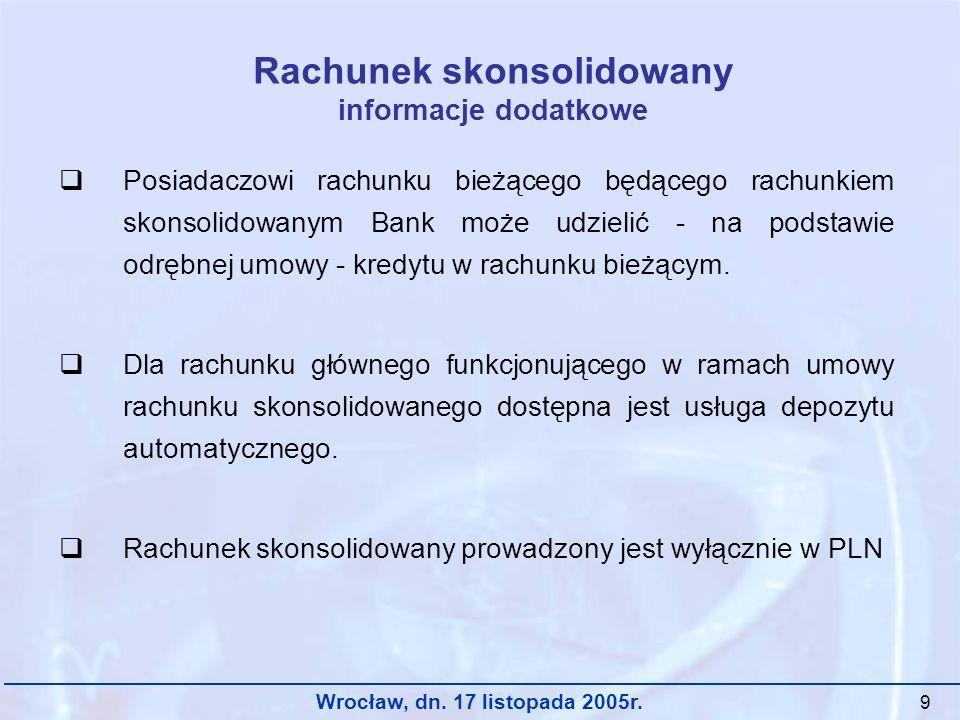 Wrocław, dn. 17 listopada 2005r. 9 Rachunek skonsolidowany informacje dodatkowe Posiadaczowi rachunku bieżącego będącego rachunkiem skonsolidowanym Ba