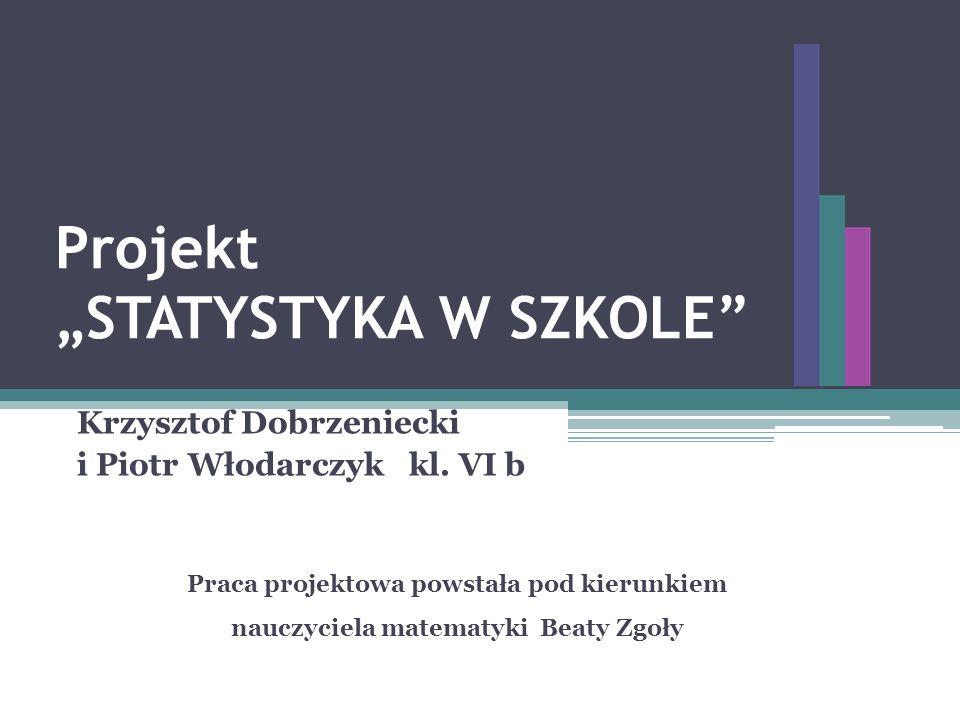 Projekt STATYSTYKA W SZKOLE Krzysztof Dobrzeniecki i Piotr Włodarczyk kl. VI b Praca projektowa powstała pod kierunkiem nauczyciela matematyki Beaty Z