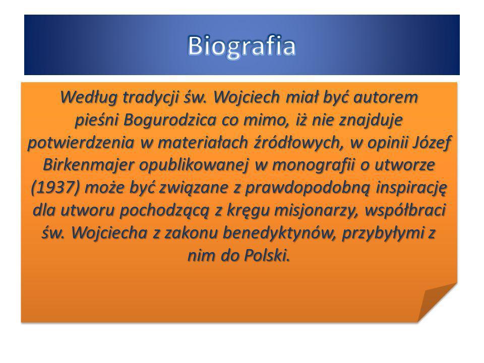 Według tradycji św. Wojciech miał być autorem pieśni Bogurodzica co mimo, iż nie znajduje potwierdzenia w materiałach źródłowych, w opinii Józef Birke