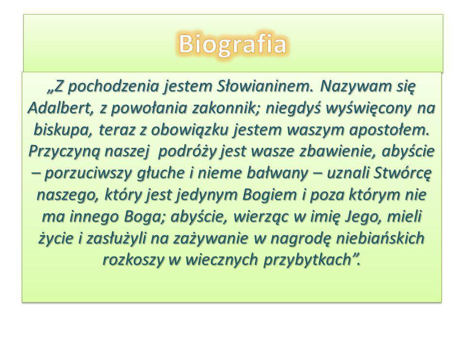 Z pochodzenia jestem Słowianinem. Nazywam się Adalbert, z powołania zakonnik; niegdyś wyświęcony na biskupa, teraz z obowiązku jestem waszym apostołem
