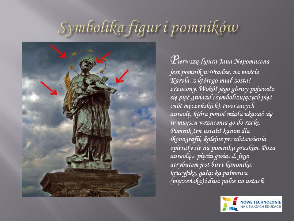 P ierwszą figurą Jana Nepomucena jest pomnik w Pradze, na moście Karola, z którego miał zostać zrzucony. Wokół jego głowy pojawiło się pięć gwiazd (sy