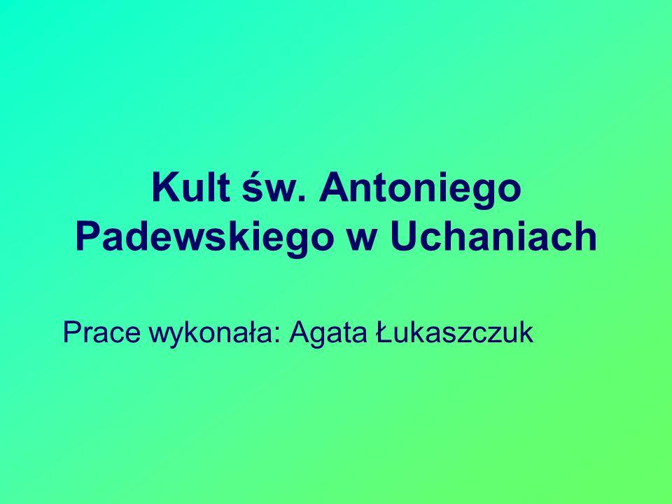 Kult św. Antoniego Padewskiego w Uchaniach Prace wykonała: Agata Łukaszczuk