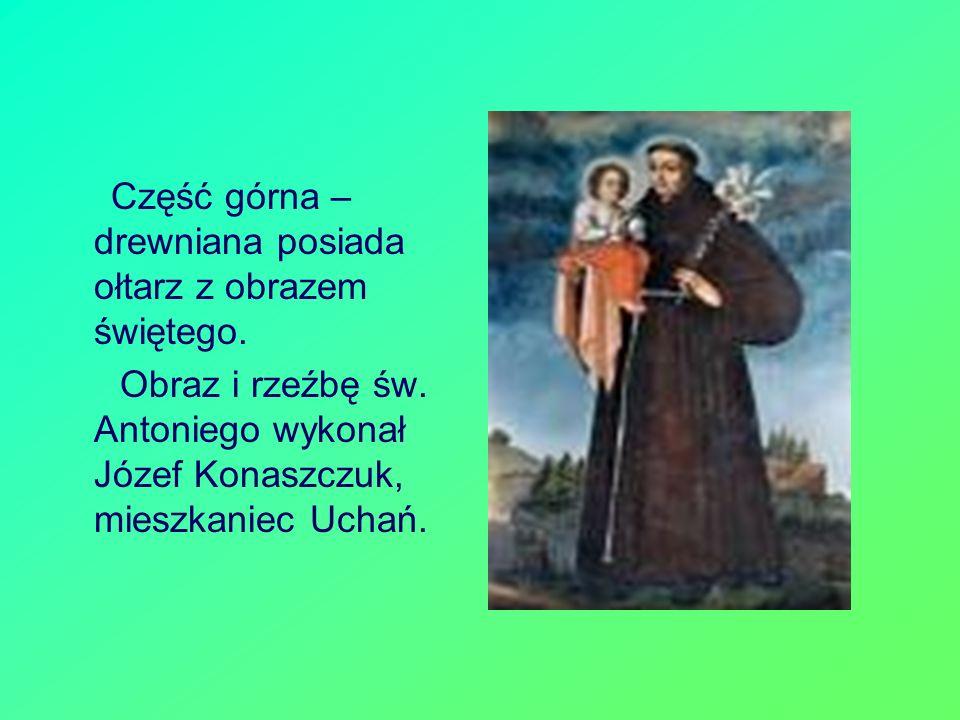 Część górna – drewniana posiada ołtarz z obrazem świętego. Obraz i rzeźbę św. Antoniego wykonał Józef Konaszczuk, mieszkaniec Uchań.
