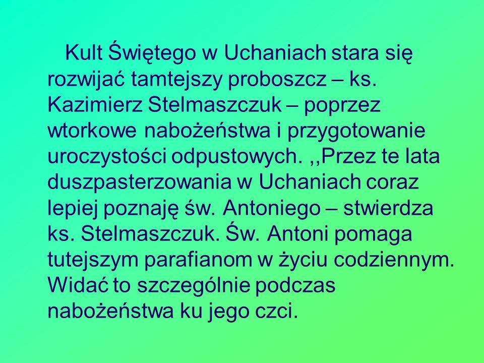 Kult Świętego w Uchaniach stara się rozwijać tamtejszy proboszcz – ks. Kazimierz Stelmaszczuk – poprzez wtorkowe nabożeństwa i przygotowanie uroczysto