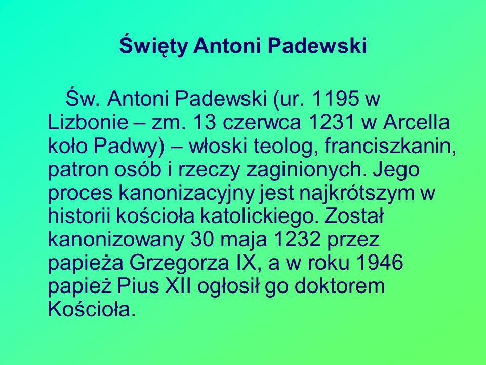 Święty Antoni Padewski Św. Antoni Padewski (ur. 1195 w Lizbonie – zm. 13 czerwca 1231 w Arcella koło Padwy) – włoski teolog, franciszkanin, patron osó
