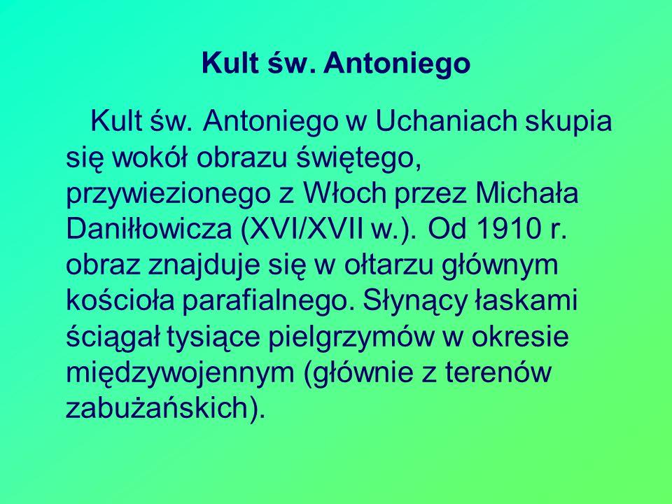 Kult św. Antoniego w Uchaniach skupia się wokół obrazu świętego, przywiezionego z Włoch przez Michała Daniłłowicza (XVI/XVII w.). Od 1910 r. obraz zna