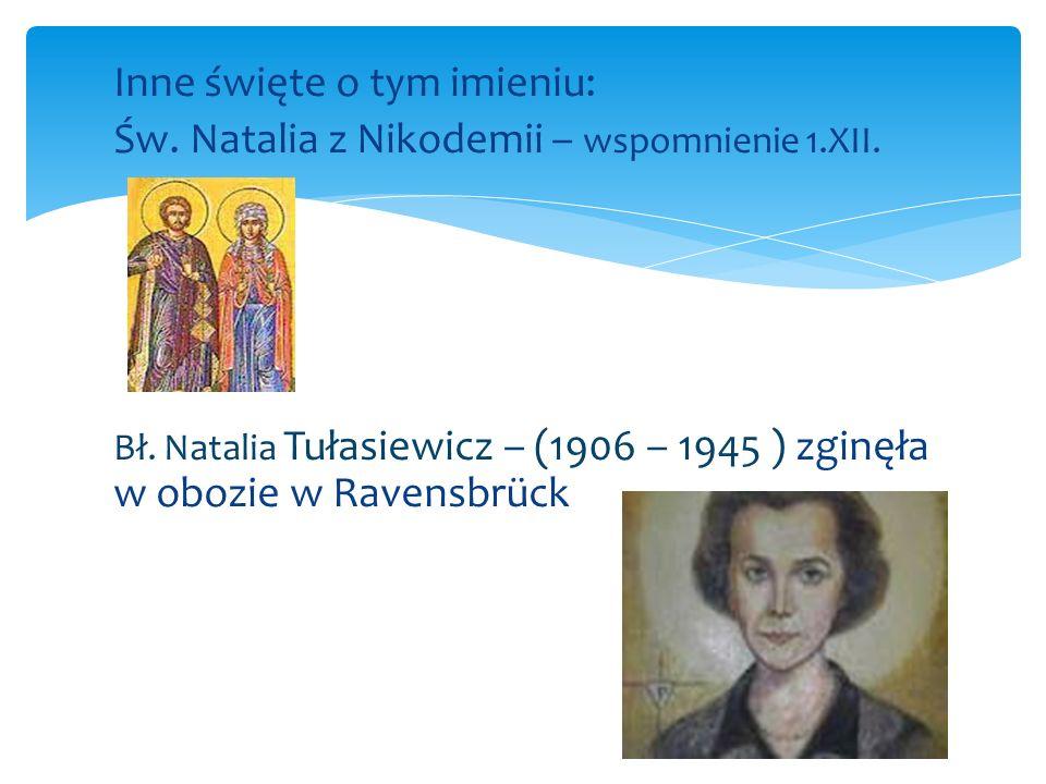 Inne święte o tym imieniu: Św. Natalia z Nikodemii – wspomnienie 1.XII. Bł. Natalia Tułasiewicz – (1906 – 1945 ) zginęła w obozie w Ravensbrück