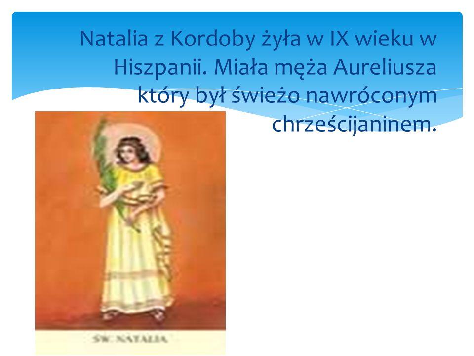 Natalia z Kordoby żyła w IX wieku w Hiszpanii. Miała męża Aureliusza który był świeżo nawróconym chrześcijaninem.