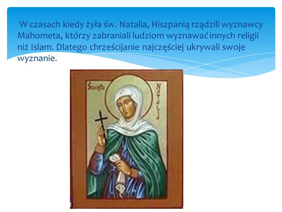 W czasach kiedy żyła św. Natalia, Hiszpanią rządzili wyznawcy Mahometa, którzy zabraniali ludziom wyznawać innych religii niż Islam. Dlatego chrześcij