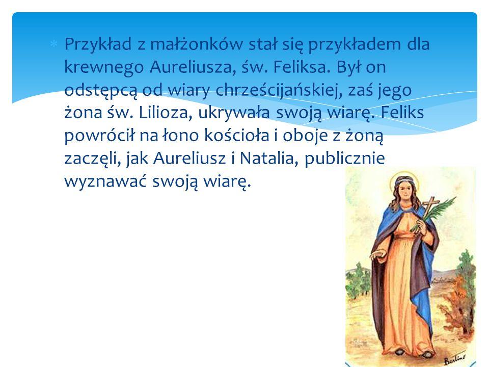 Przykład z małżonków stał się przykładem dla krewnego Aureliusza, św. Feliksa. Był on odstępcą od wiary chrześcijańskiej, zaś jego żona św. Lilioza, u