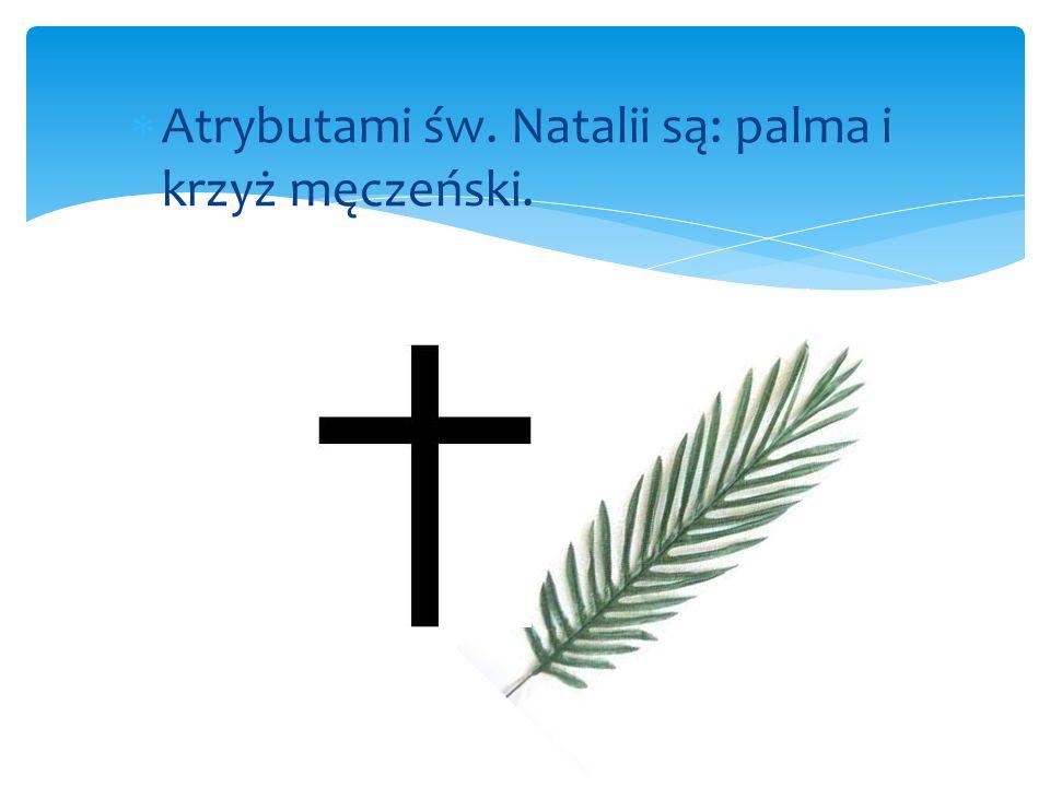 Atrybutami św. Natalii są: palma i krzyż męczeński.