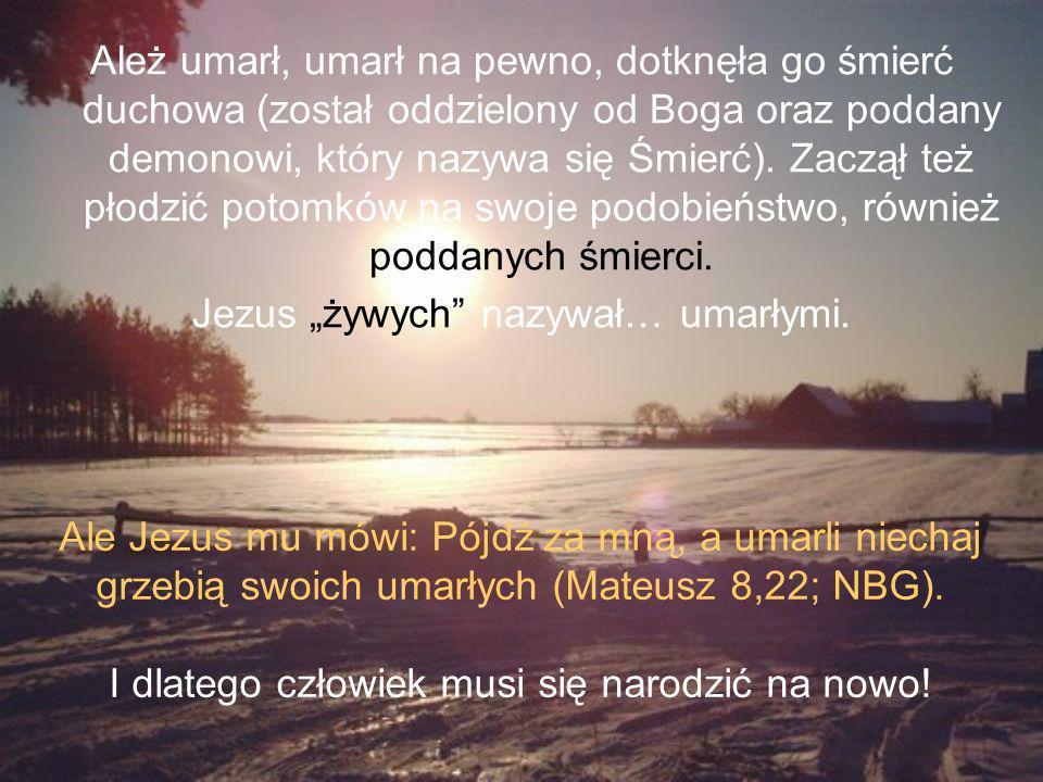 Ależ umarł, umarł na pewno, dotknęła go śmierć duchowa (został oddzielony od Boga oraz poddany demonowi, który nazywa się Śmierć).