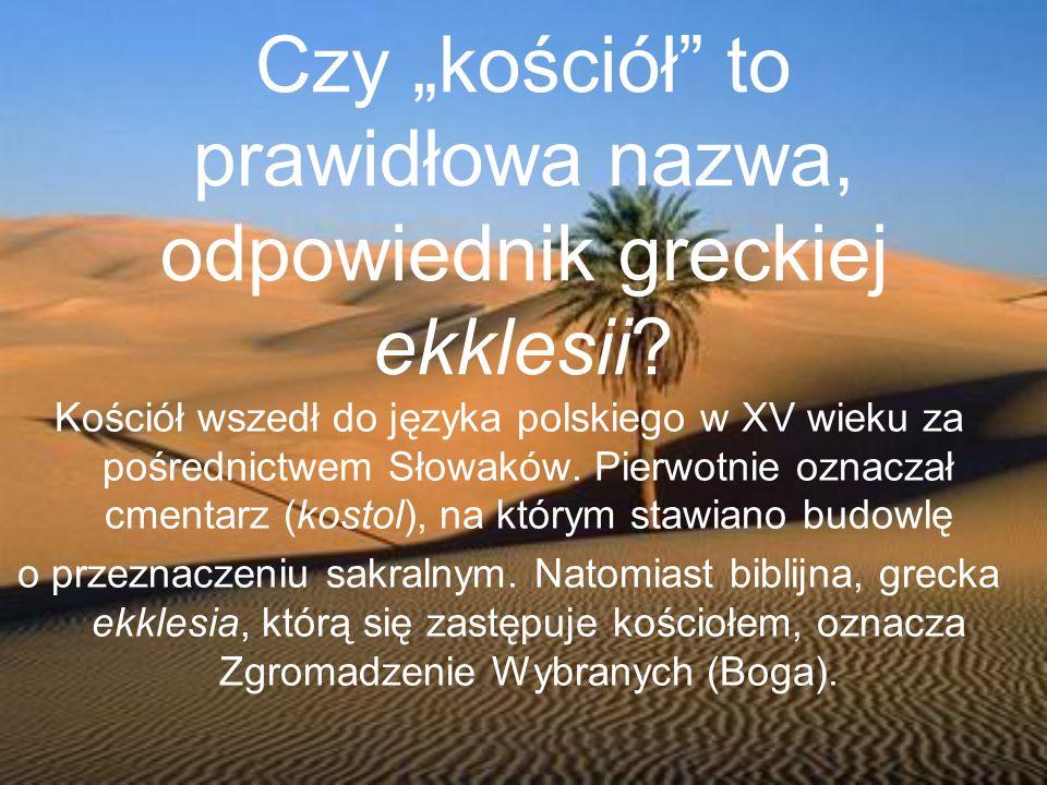 Czy kościół to prawidłowa nazwa, odpowiednik greckiej ekklesii? Kościół wszedł do języka polskiego w XV wieku za pośrednictwem Słowaków. Pierwotnie oz