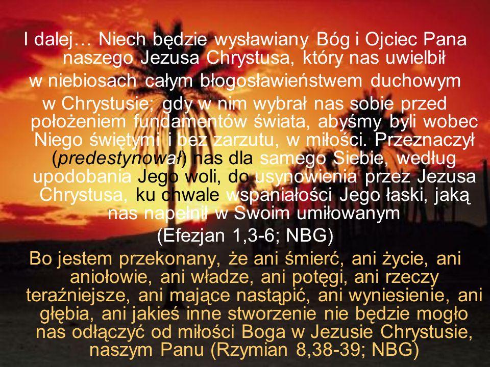 I dalej… Niech będzie wysławiany Bóg i Ojciec Pana naszego Jezusa Chrystusa, który nas uwielbił w niebiosach całym błogosławieństwem duchowym w Chryst