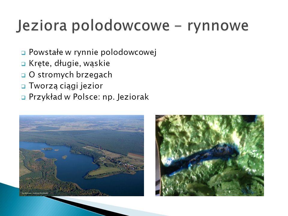Powstałe w rynnie polodowcowej Kręte, długie, wąskie O stromych brzegach Tworzą ciągi jezior Przykład w Polsce: np. Jeziorak