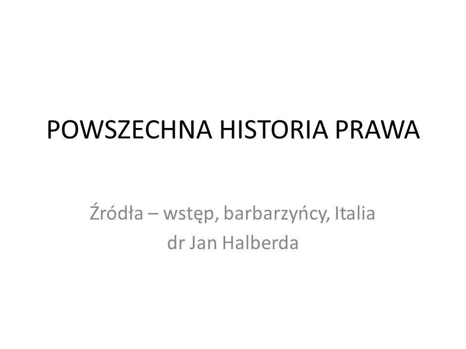 POWSZECHNA HISTORIA PRAWA Źródła – wstęp, barbarzyńcy, Italia dr Jan Halberda
